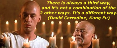 There's always a third way, and it's not a combination of the other two ways. It's a different way. – David Carradine